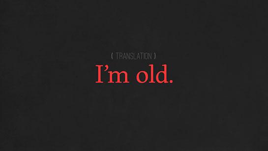 I'm old.